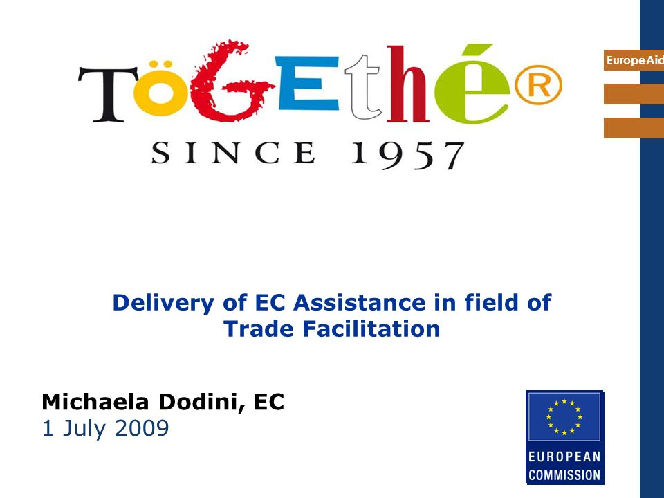 EuropeAid Delivery of EC Assistance in field of Trade Facilitation Michaela Dodini, EC 1 July 2009
