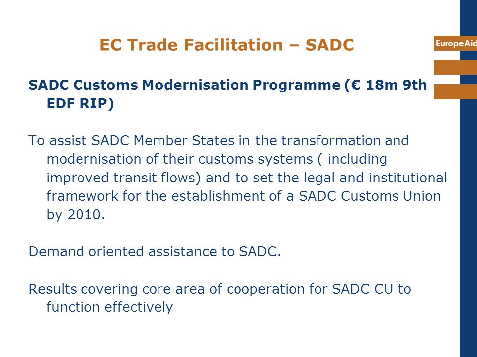 EuropeAid EC Trade Facilitation – SADC SADC Customs Modernisation Programme ( 18m 9th EDF RIP) To assist SADC Member States in the transformation and