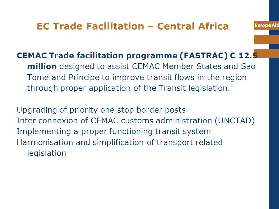 EuropeAid EC Trade Facilitation – Central Africa CEMAC Trade facilitation programme (FASTRAC) 12.5 million designed to assist CEMAC Member States and