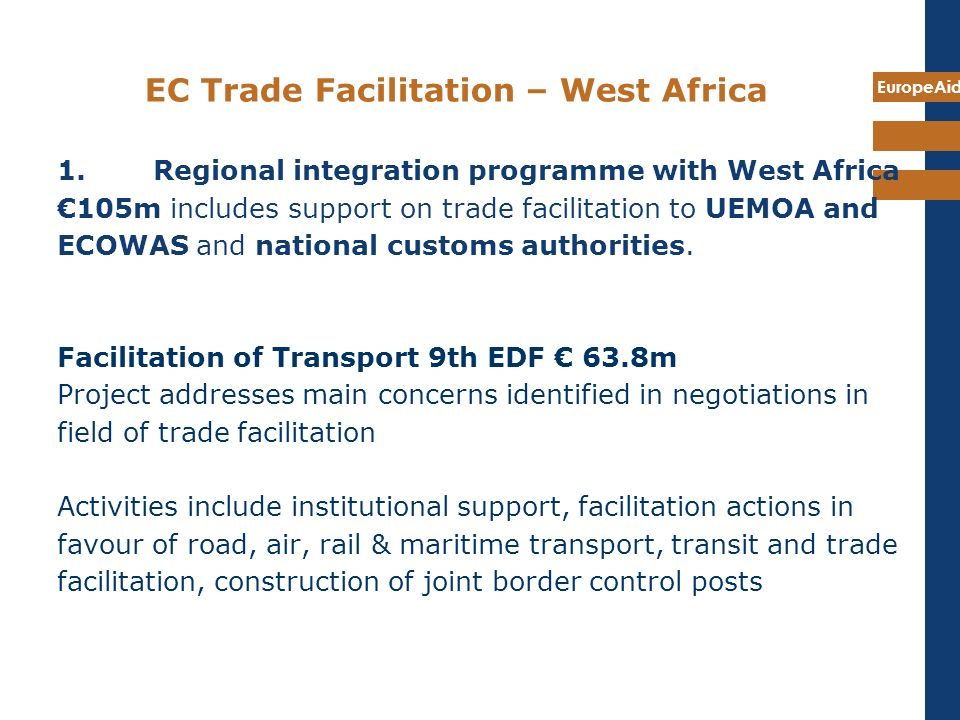 EuropeAid EC Trade Facilitation – West Africa 1. Regional integration programme with West Africa 105m includes support on trade facilitation to UEMOA