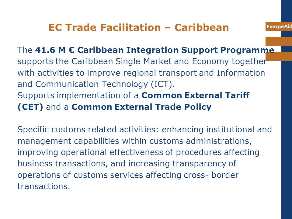 EuropeAid EC Trade Facilitation – Caribbean The 41.6 M Caribbean Integration Support Programme supports the Caribbean Single Market and Economy togeth