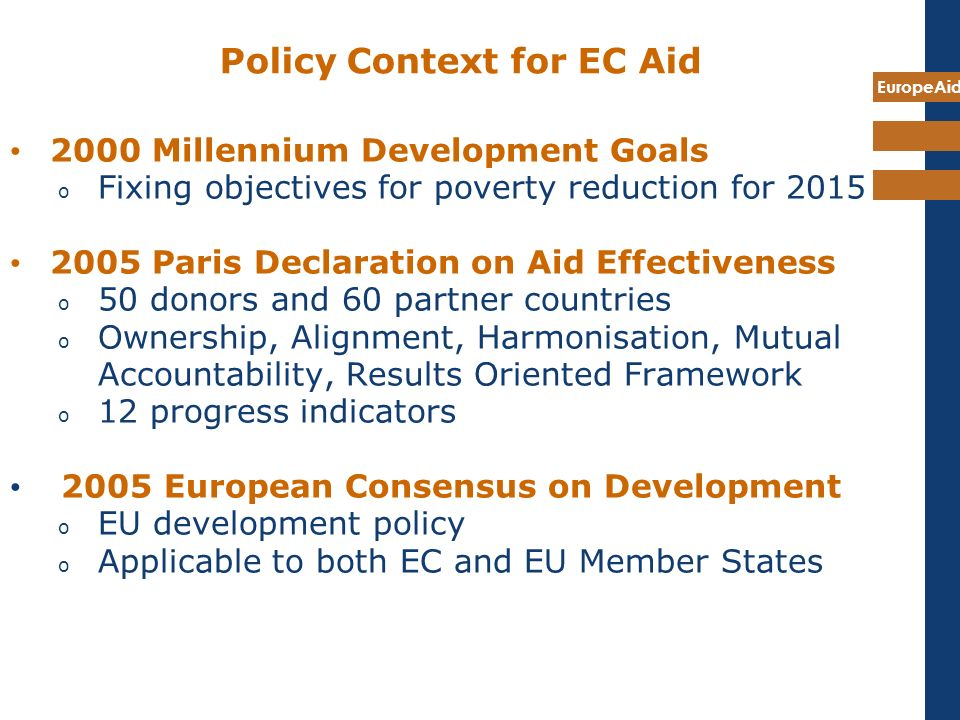 EuropeAid Policy Context for EC Aid 2000 Millennium Development Goals (MDGs) o Fixing objectives for poverty reduction for 2015 2005 Paris Declaration