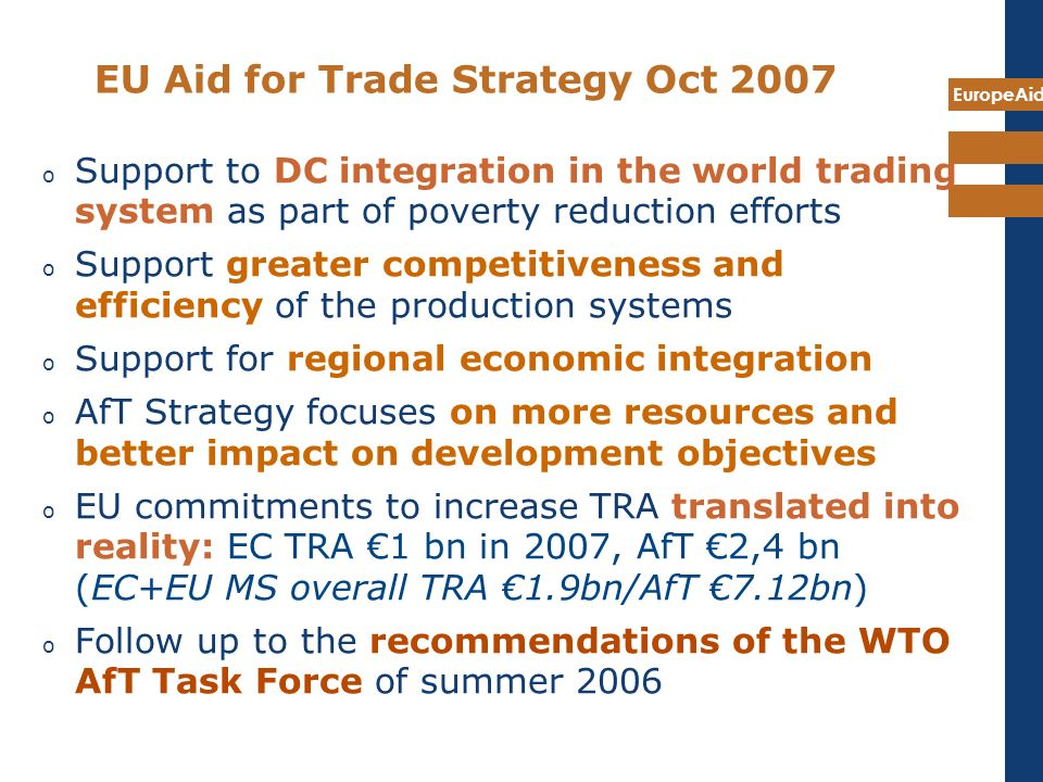 EuropeAid EU Aid for Trade Strategy Oct 2007 o Support to DC integration in the world trading system as part of poverty reduction efforts o Support gr