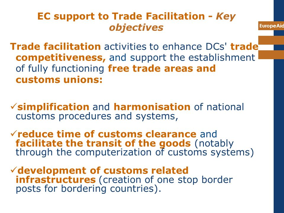 EuropeAid EC support to Trade Facilitation - Key objectives Trade facilitation activities to enhance DCs' trade competitiveness, and support the estab
