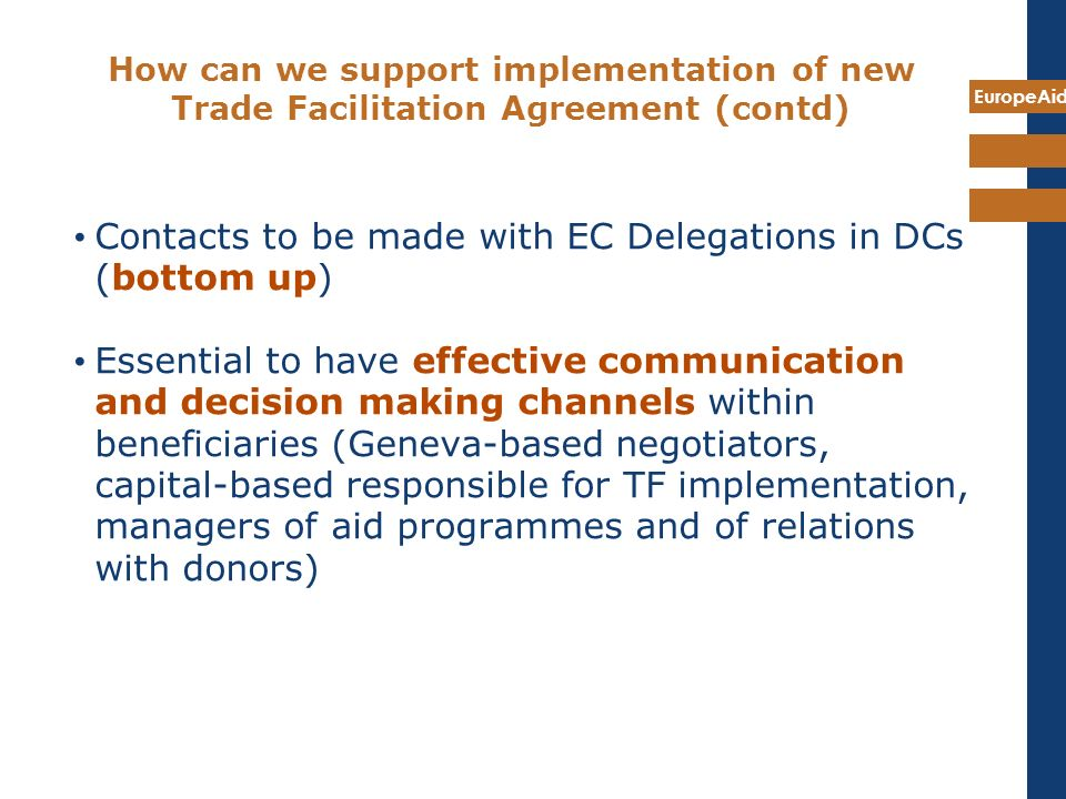 EuropeAid How can we support implementation of new Trade Facilitation Agreement (contd) Contacts to be made with EC Delegations in DCs (bottom up) Ess