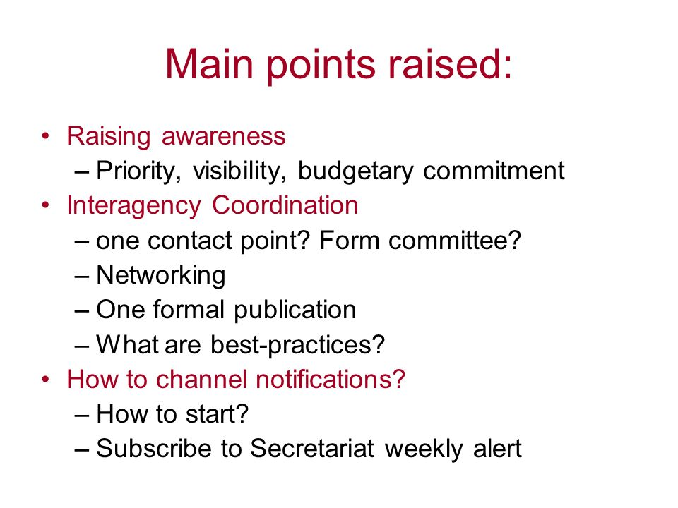 Main points raised: Raising awareness –Priority, visibility, budgetary commitment Interagency Coordination –one contact point? Form committee? –Networ