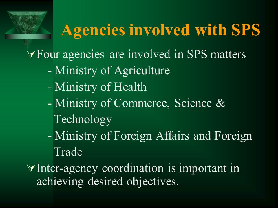 Agencies involved with SPS Four agencies are involved in SPS matters - Ministry of Agriculture - Ministry of Health - Ministry of Commerce, Science & Technology - Ministry of Foreign Affairs and Foreign Trade Inter-agency coordination is important in achieving desired objectives.