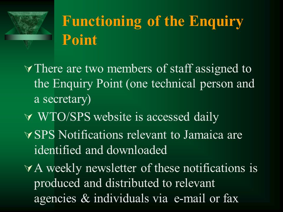 Functioning of the Enquiry Point There are two members of staff assigned to the Enquiry Point (one technical person and a secretary) WTO/SPS website is accessed daily SPS Notifications relevant to Jamaica are identified and downloaded A weekly newsletter of these notifications is produced and distributed to relevant agencies & individuals via  or fax