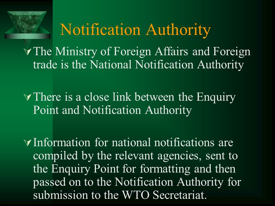 Notification Authority The Ministry of Foreign Affairs and Foreign trade is the National Notification Authority There is a close link between the Enquiry Point and Notification Authority Information for national notifications are compiled by the relevant agencies, sent to the Enquiry Point for formatting and then passed on to the Notification Authority for submission to the WTO Secretariat.