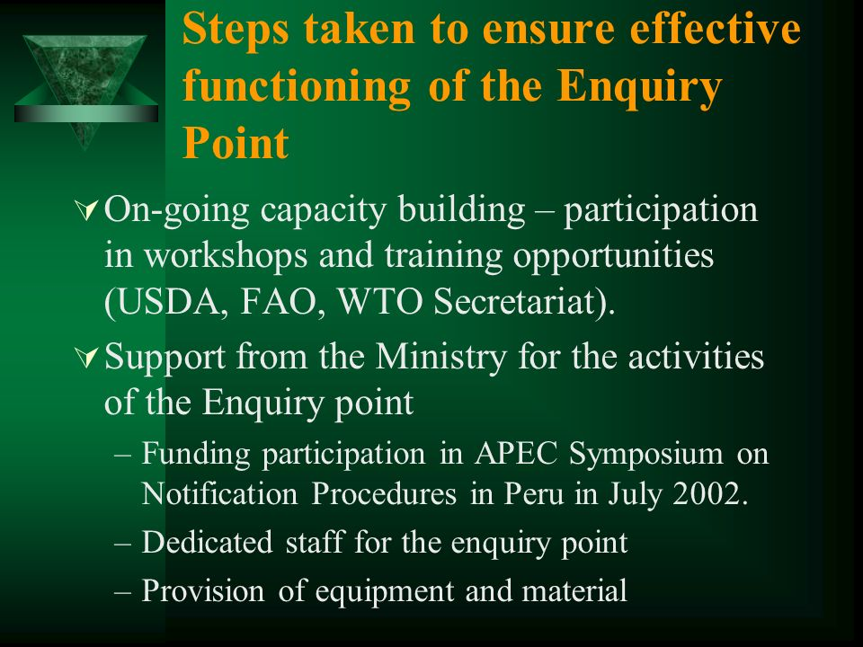 Steps taken to ensure effective functioning of the Enquiry Point On-going capacity building – participation in workshops and training opportunities (USDA, FAO, WTO Secretariat).