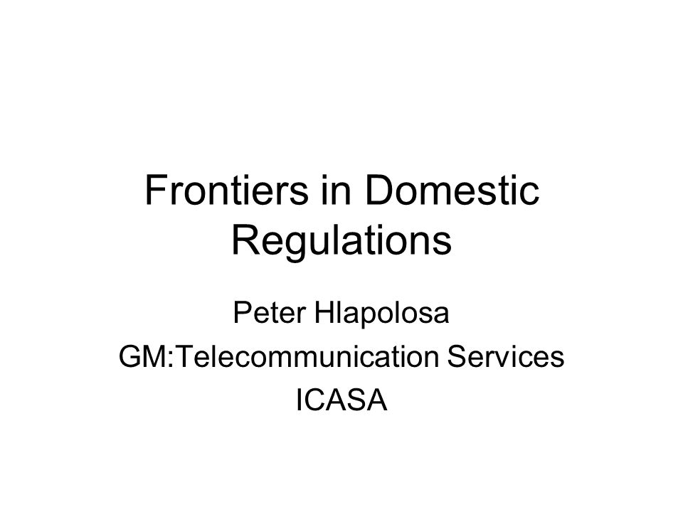 Frontiers in Domestic Regulations Peter Hlapolosa GM:Telecommunication Services ICASA
