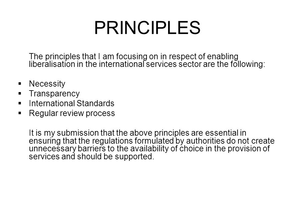 PRINCIPLES The principles that I am focusing on in respect of enabling liberalisation in the international services sector are the following: Necessity Transparency International Standards Regular review process It is my submission that the above principles are essential in ensuring that the regulations formulated by authorities do not create unnecessary barriers to the availability of choice in the provision of services and should be supported.