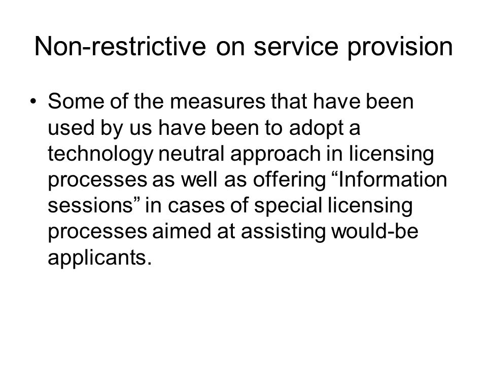 Non-restrictive on service provision Some of the measures that have been used by us have been to adopt a technology neutral approach in licensing processes as well as offering Information sessions in cases of special licensing processes aimed at assisting would-be applicants.