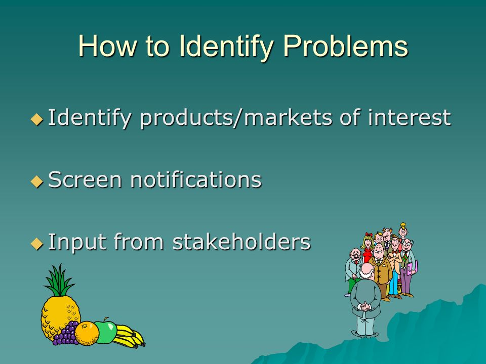 How to Identify Problems Identify products/markets of interest Identify products/markets of interest Screen notifications Screen notifications Input from stakeholders Input from stakeholders