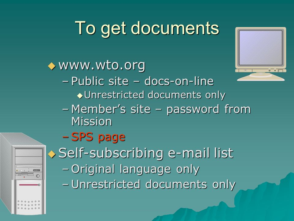 To get documents www.wto.org www.wto.org –Public site – docs-on-line Unrestricted documents only Unrestricted documents only –Members site – password from Mission –SPS page Self-subscribing e-mail list Self-subscribing e-mail list –Original language only –Unrestricted documents only