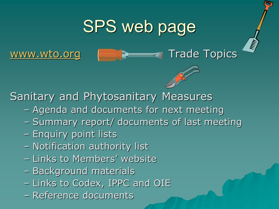 SPS web page www.wto.orgwww.wto.org Trade Topics www.wto.org Sanitary and Phytosanitary Measures –Agenda and documents for next meeting –Summary report/ documents of last meeting –Enquiry point lists –Notification authority list –Links to Members website –Background materials –Links to Codex, IPPC and OIE –Reference documents