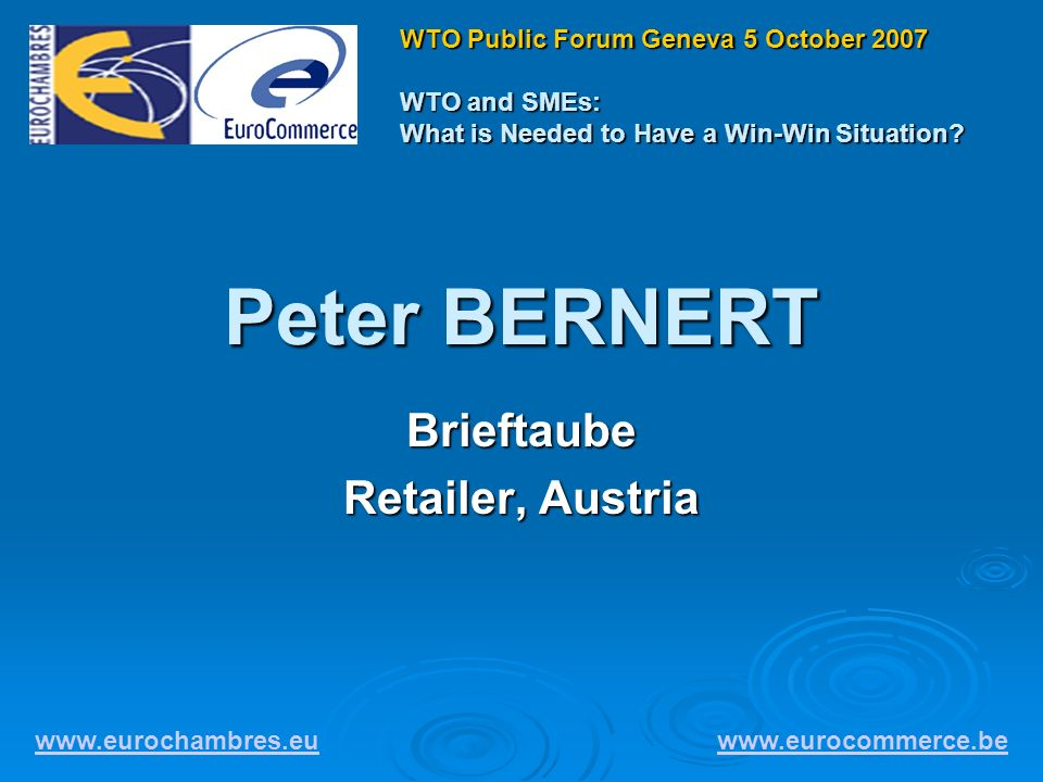 Peter BERNERT Brieftaube Retailer, Austria www.eurochambres.eu www.eurocommerce.be WTO Public Forum Geneva 5 October 2007 WTO and SMEs: What is Needed to Have a Win-Win Situation