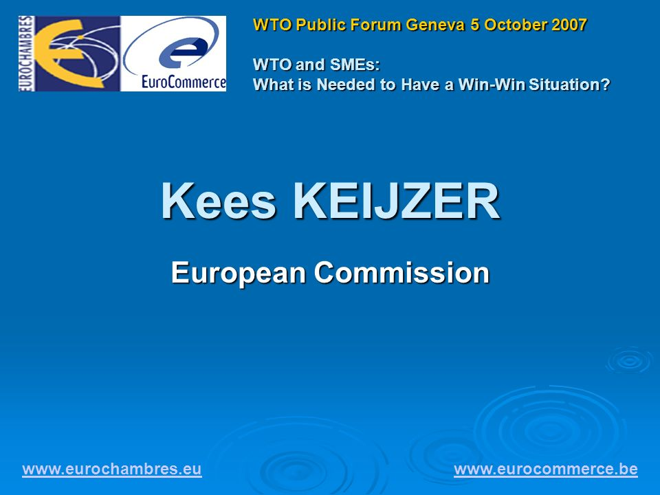 Kees KEIJZER European Commission www.eurochambres.eu www.eurocommerce.be WTO Public Forum Geneva 5 October 2007 WTO and SMEs: What is Needed to Have a Win-Win Situation?