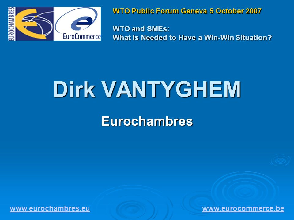 Dirk VANTYGHEM Eurochambres www.eurochambres.eu www.eurocommerce.be WTO Public Forum Geneva 5 October 2007 WTO and SMEs: What is Needed to Have a Win-Win Situation?