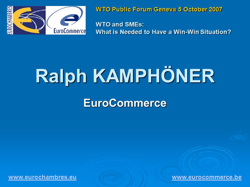 Ralph KAMPHÖNER EuroCommerce www.eurochambres.eu www.eurocommerce.be WTO Public Forum Geneva 5 October 2007 WTO and SMEs: What is Needed to Have a Win-Win Situation?
