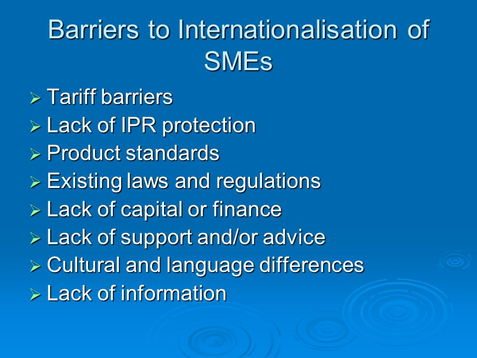 Barriers to Internationalisation of SMEs Tariff barriers Tariff barriers Lack of IPR protection Lack of IPR protection Product standards Product standards Existing laws and regulations Existing laws and regulations Lack of capital or finance Lack of capital or finance Lack of support and/or advice Lack of support and/or advice Cultural and language differences Cultural and language differences Lack of information Lack of information