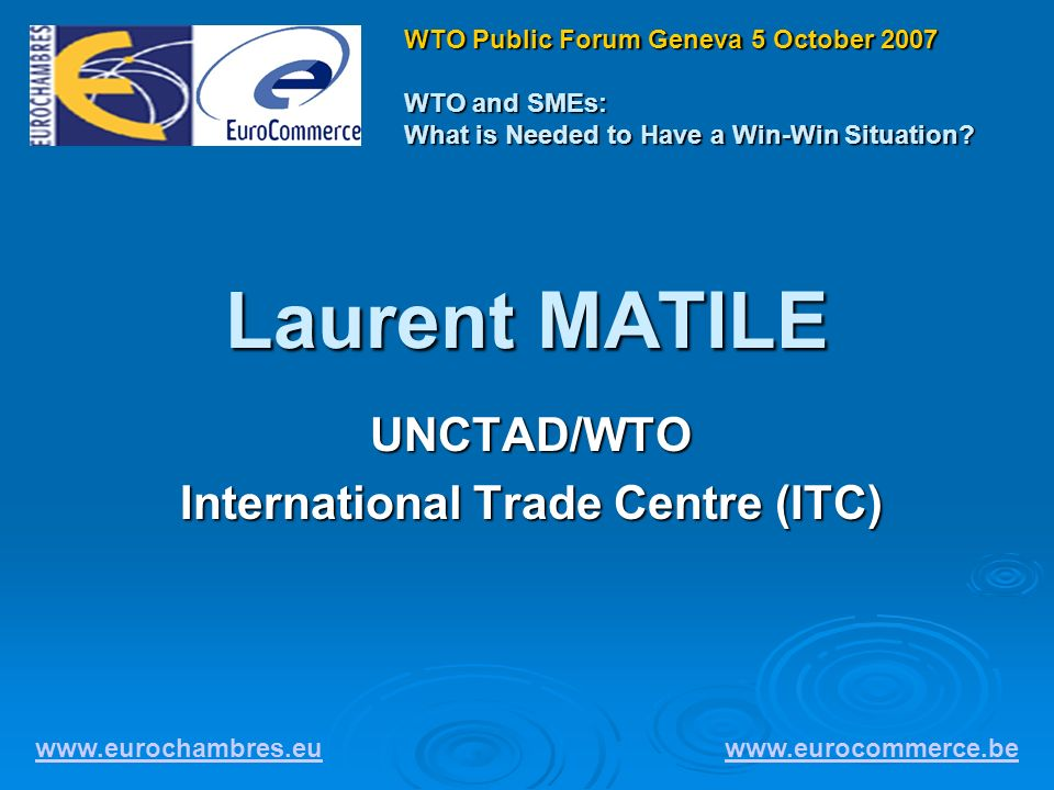 Laurent MATILE UNCTAD/WTO International Trade Centre (ITC) www.eurochambres.eu www.eurocommerce.be WTO Public Forum Geneva 5 October 2007 WTO and SMEs: What is Needed to Have a Win-Win Situation