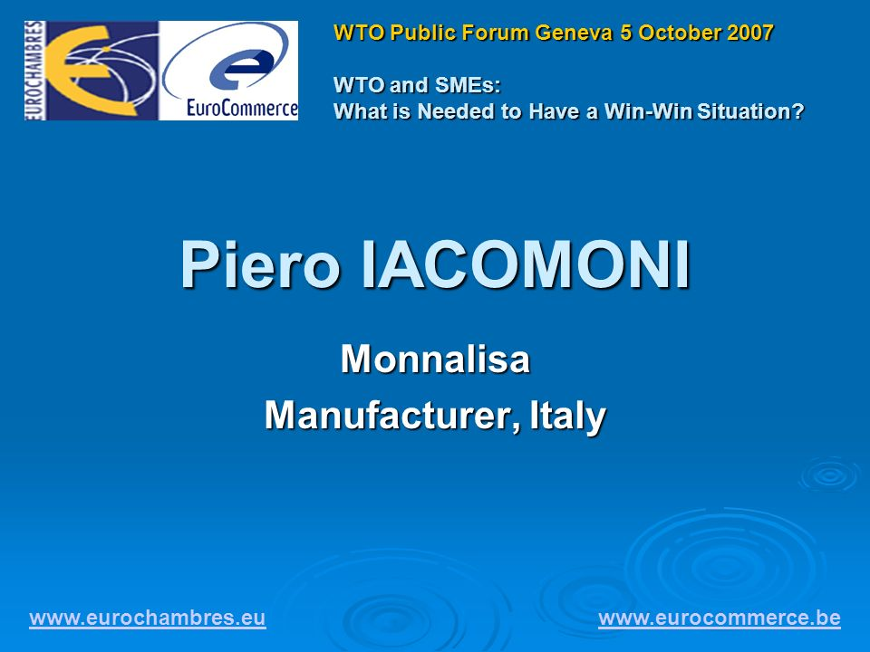 Piero IACOMONI Monnalisa Manufacturer, Italy www.eurochambres.eu www.eurocommerce.be WTO Public Forum Geneva 5 October 2007 WTO and SMEs: What is Needed to Have a Win-Win Situation?