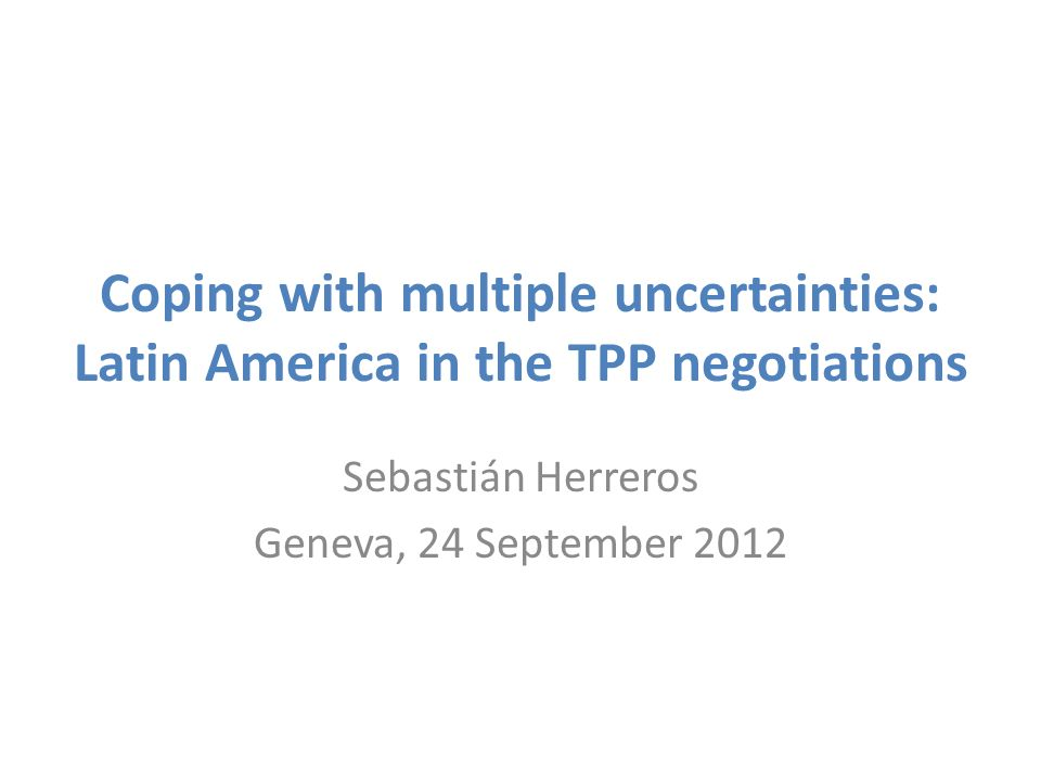 Coping with multiple uncertainties: Latin America in the TPP negotiations Sebastián Herreros Geneva, 24 September 2012