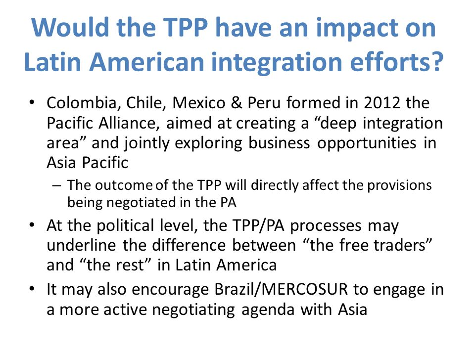 Conclusions (1) Still great uncertainty about TPPs architecture, substantive provisions and membership (including accession procedures after the end of negotiations) Thus the answer to what does the TPP offer Latin American countries is still highly speculative.