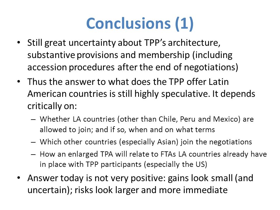Conclusions (2) TPP offers the potential to tame the trans Pacific tangle Main challenge : Managing the very large diversity among TPP members Need to strike the right balance so that the TPP becomes: i.a high quality agreement; and ii.one developing countries would be interested in joining This requires (inter alia): – Avoiding extreme regulatory harmonization – A robust economic cooperation framework – Some generosity from the most powerful player