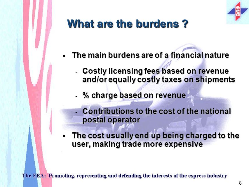 8 The main burdens are of a financial nature - Costly licensing fees based on revenue and/or equally costly taxes on shipments - % charge based on revenue - Contributions to the cost of the national postal operator The cost usually end up being charged to the user, making trade more expensive The main burdens are of a financial nature - Costly licensing fees based on revenue and/or equally costly taxes on shipments - % charge based on revenue - Contributions to the cost of the national postal operator The cost usually end up being charged to the user, making trade more expensive What are the burdens