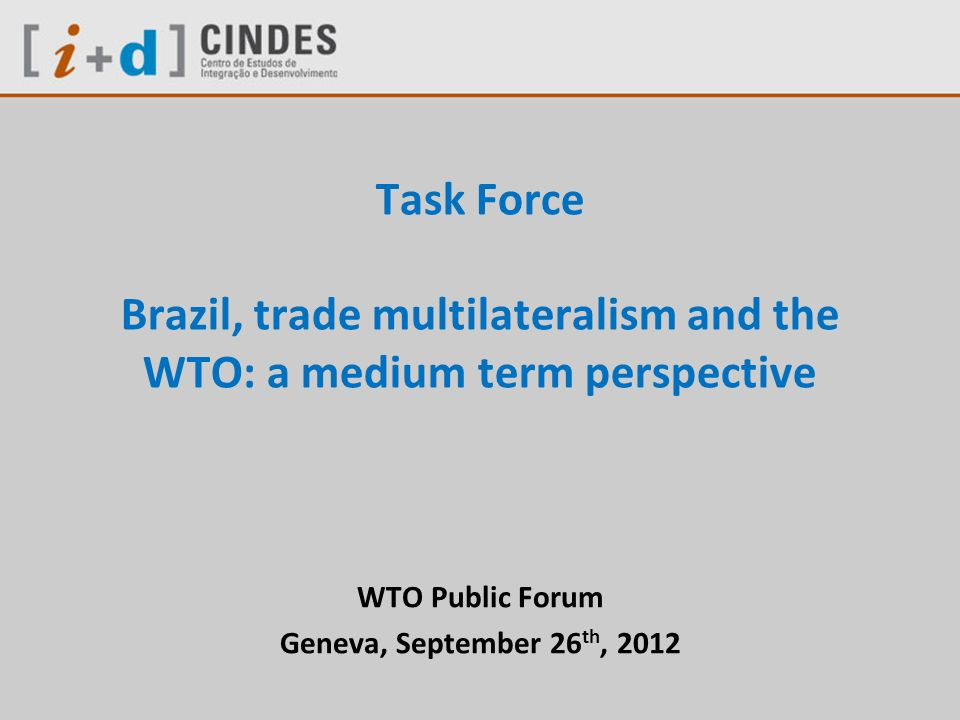 Task Force Brazil, trade multilateralism and the WTO: a medium term perspective WTO Public Forum Geneva, September 26 th, 2012