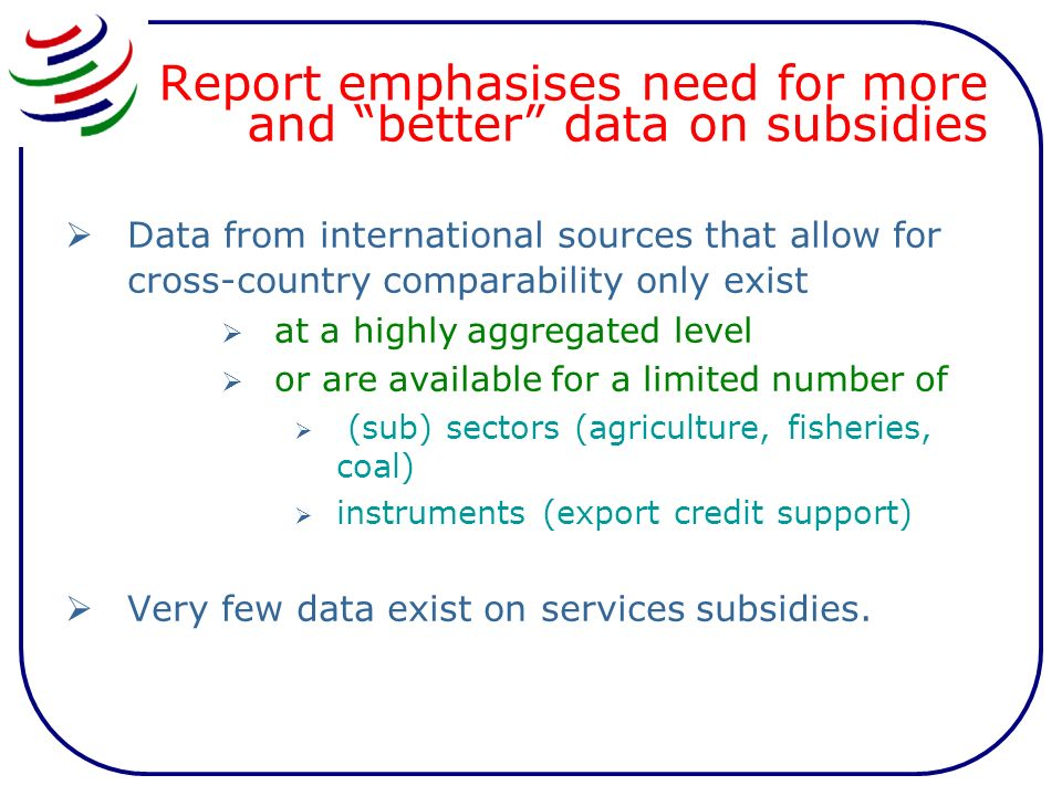 Report emphasises need for more and better data on subsidies Data from international sources that allow for cross-country comparability only exist at a highly aggregated level or are available for a limited number of (sub) sectors (agriculture, fisheries, coal) instruments (export credit support) Very few data exist on services subsidies.