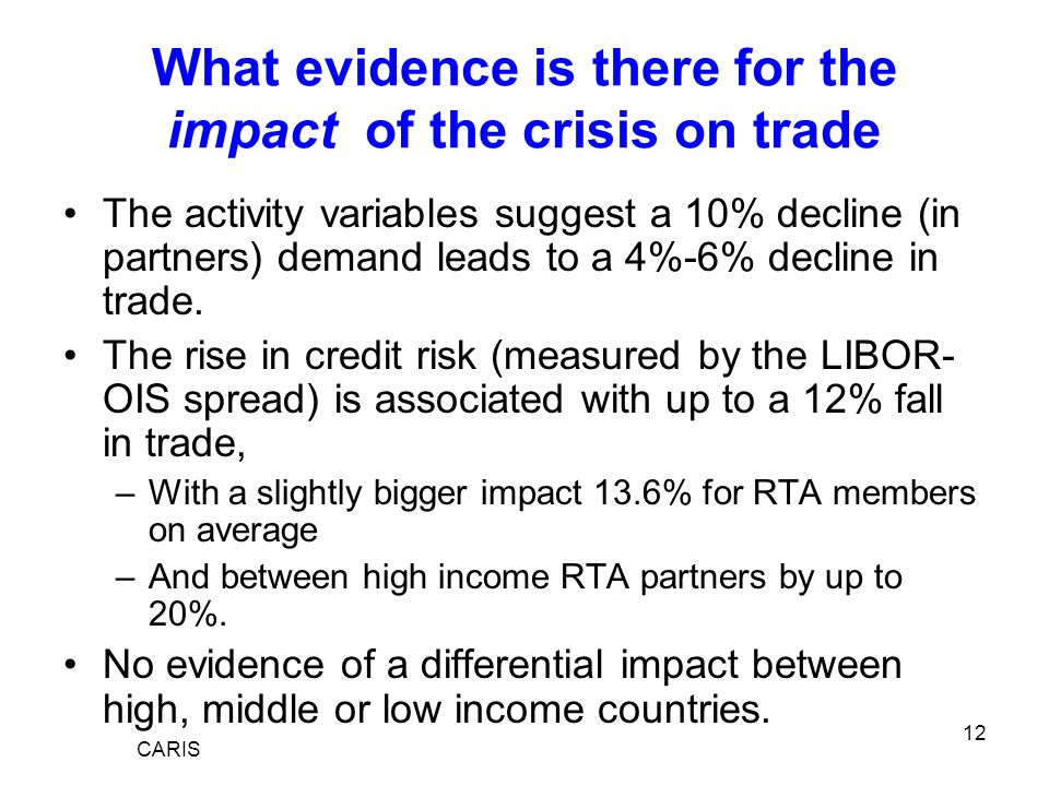 12 What evidence is there for the impact of the crisis on trade The activity variables suggest a 10% decline (in partners) demand leads to a 4%-6% decline in trade.