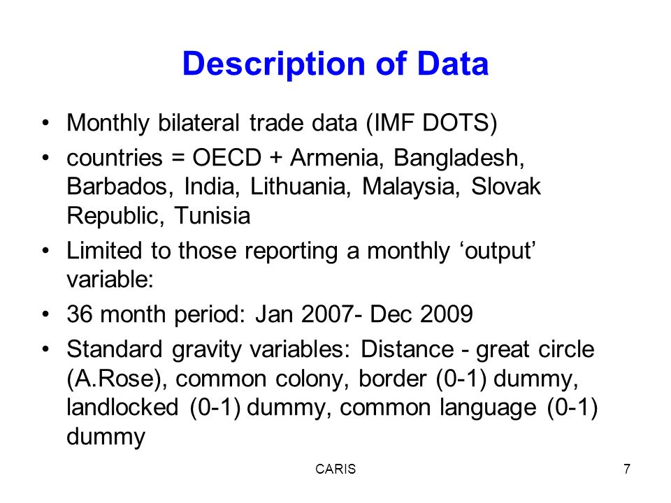 Monthly bilateral trade data (IMF DOTS) countries = OECD + Armenia, Bangladesh, Barbados, India, Lithuania, Malaysia, Slovak Republic, Tunisia Limited to those reporting a monthly output variable: 36 month period: Jan 2007- Dec 2009 Standard gravity variables: Distance - great circle (A.Rose), common colony, border (0-1) dummy, landlocked (0-1) dummy, common language (0-1) dummy CARIS7 Description of Data