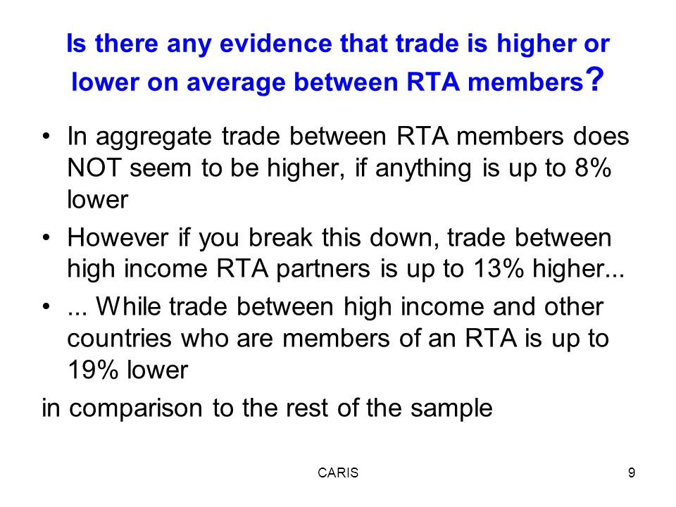 In aggregate trade between RTA members does NOT seem to be higher, if anything is up to 8% lower However if you break this down, trade between high income RTA partners is up to 13% higher......