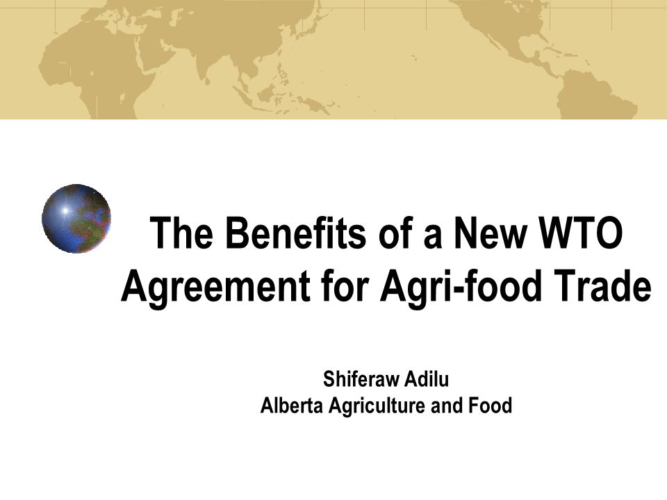 The Benefits of a New WTO Agreement for Agri-food Trade Shiferaw Adilu Alberta Agriculture and Food
