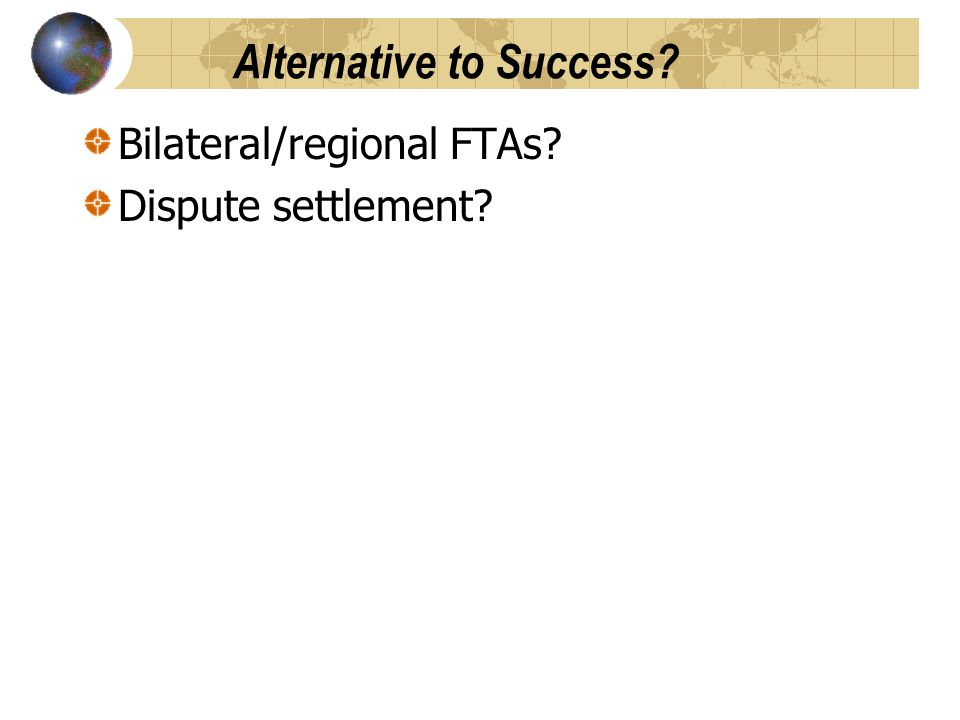 Alternative to Success Bilateral/regional FTAs Dispute settlement