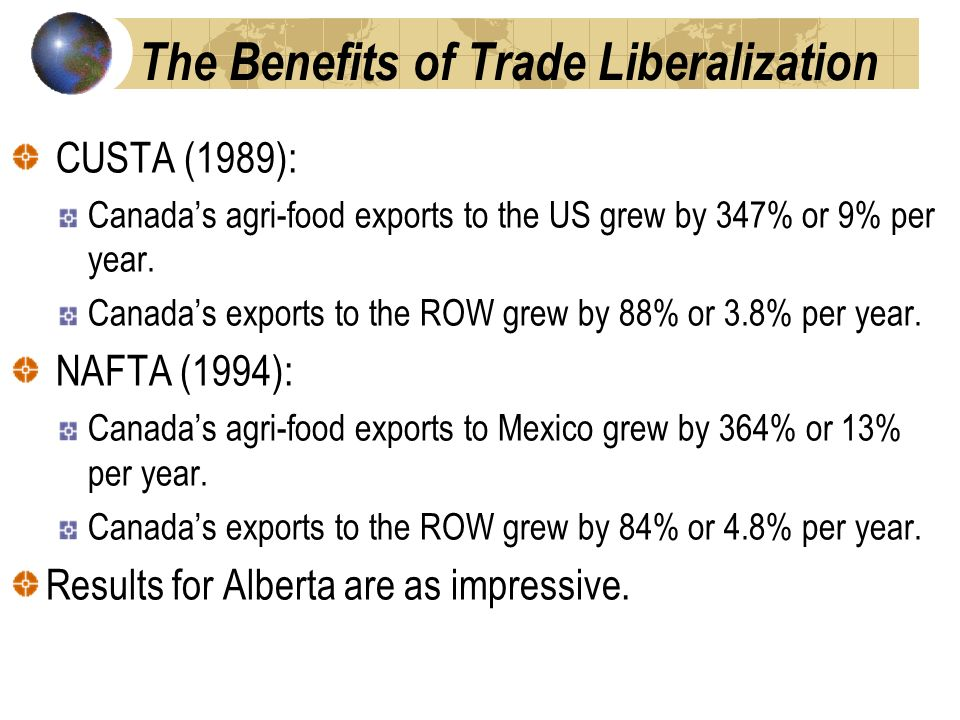 The Benefits of Trade Liberalization CUSTA (1989): Canadas agri-food exports to the US grew by 347% or 9% per year.