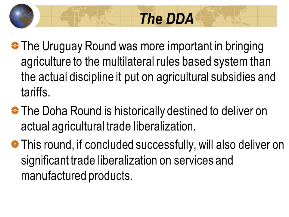 The DDA The Uruguay Round was more important in bringing agriculture to the multilateral rules based system than the actual discipline it put on agricultural subsidies and tariffs.