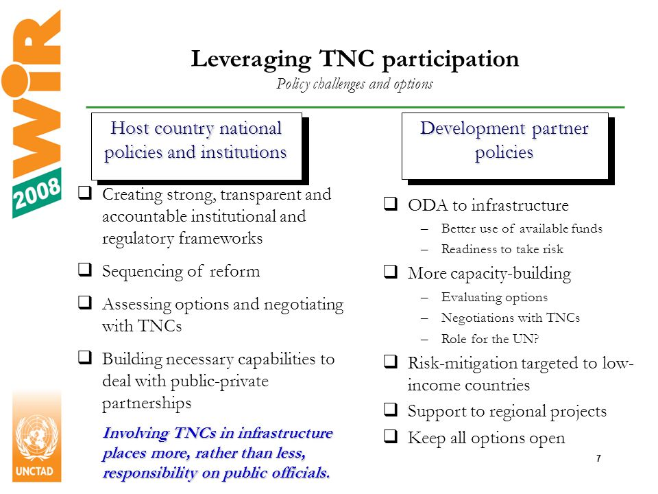 7 Leveraging TNC participation Policy challenges and options Host country national policies and institutions Development partner policies Creating strong, transparent and accountable institutional and regulatory frameworks Sequencing of reform Assessing options and negotiating with TNCs Building necessary capabilities to deal with public-private partnerships Involving TNCs in infrastructure places more, rather than less, responsibility on public officials.