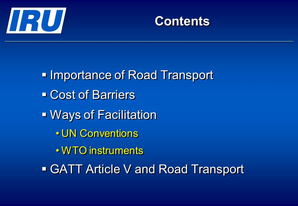 © International Road Transport Union (IRU) 2008 Page 33 Most Convenient Routes, no Delays & no Restrictions shippers and transport operators must be free to choose the most convenient itinerary for transit shippers and transport operators must be free to choose the most convenient itinerary for transit obviously limited to using appropriate customs houses obviously limited to using appropriate customs houses transit traffic of goods and/or means of transport must not be subject to unnecessary delays or restrictions transit traffic of goods and/or means of transport must not be subject to unnecessary delays or restrictions The IRUs Views on GATT Article V on the Freedom of Transit