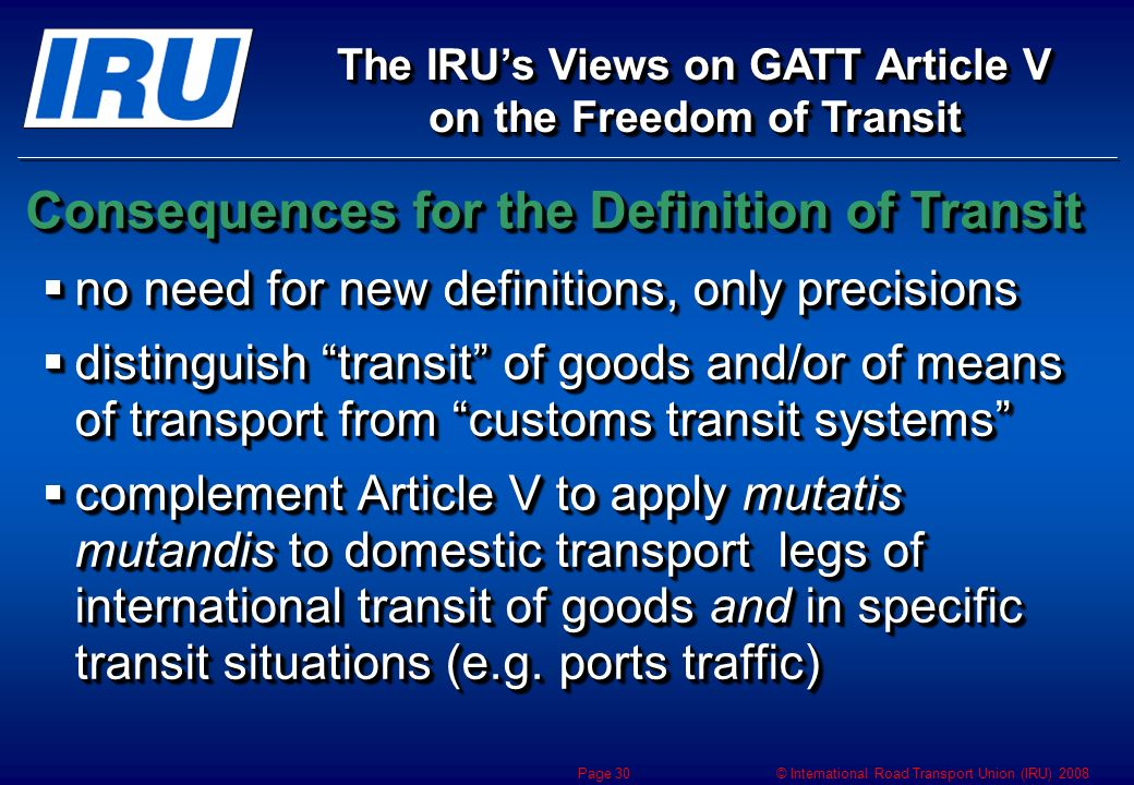 © International Road Transport Union (IRU) 2008 Page 30 no need for new definitions, only precisions no need for new definitions, only precisions distinguish transit of goods and/or of means of transport from customs transit systems distinguish transit of goods and/or of means of transport from customs transit systems complement Article V to apply mutatis mutandis to domestic transport legs of international transit of goods and in specific transit situations (e.g.