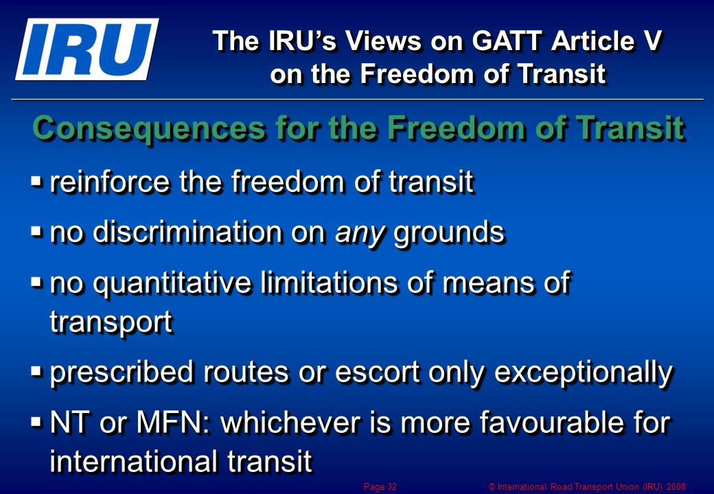 © International Road Transport Union (IRU) 2008 Page 32 reinforce the freedom of transit reinforce the freedom of transit no discrimination on any grounds no discrimination on any grounds no quantitative limitations of means of transport no quantitative limitations of means of transport prescribed routes or escort only exceptionally prescribed routes or escort only exceptionally NT or MFN: whichever is more favourable for international transit NT or MFN: whichever is more favourable for international transit The IRUs Views on GATT Article V on the Freedom of Transit Consequences for theFreedom of Transit Consequences for the Freedom of Transit