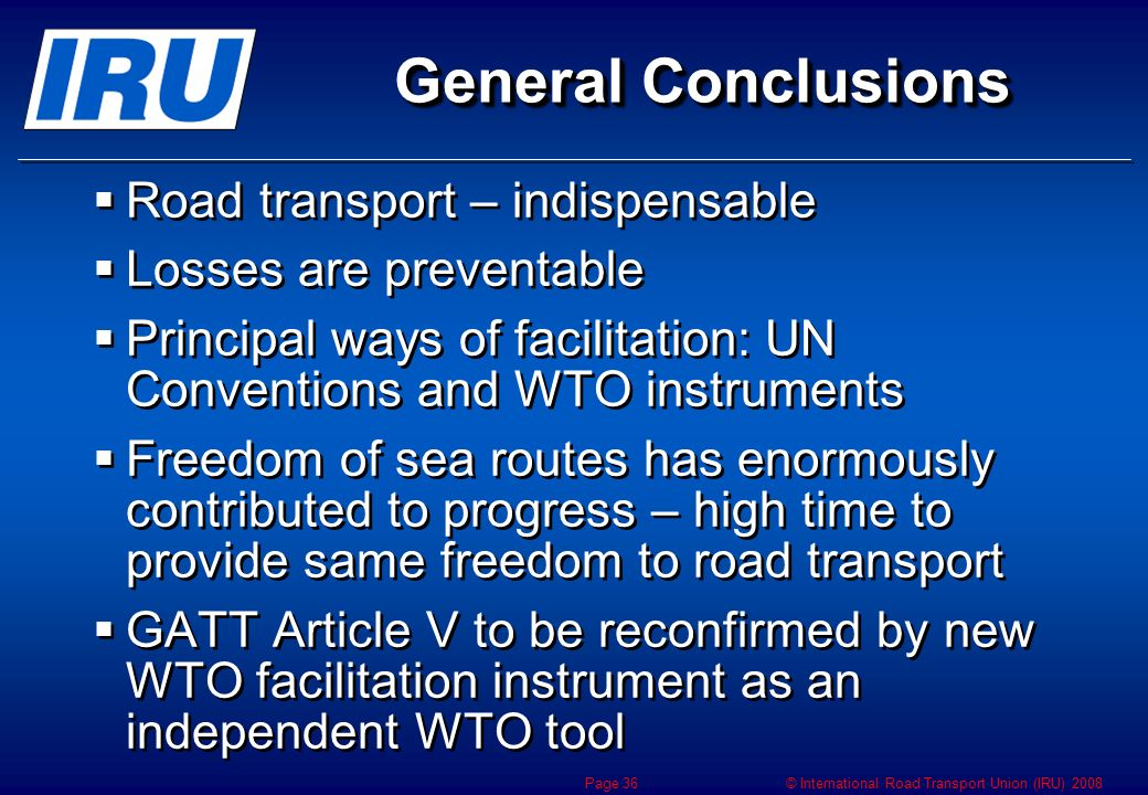 © International Road Transport Union (IRU) 2008 Page 36 General Conclusions Road transport – indispensable Losses are preventable Principal ways of fa