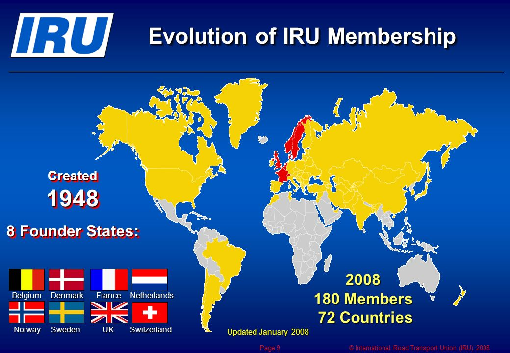 © International Road Transport Union (IRU) 2008 Page 9 Evolution of IRU Membership Updated January 2008 Created Founder States: Created Founder States: BelgiumDenmarkFranceNetherlands NorwaySwedenUKSwitzerland Members 72 Countries