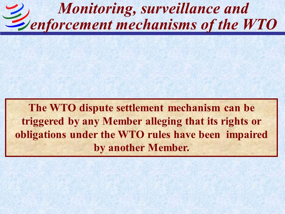Monitoring, surveillance and enforcement mechanisms of the WTO The WTO dispute settlement mechanism can be triggered by any Member alleging that its rights or obligations under the WTO rules have been impaired by another Member.