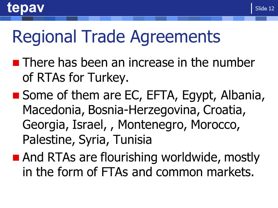 Regional Trade Agreements There has been an increase in the number of RTAs for Turkey. Some of them are EC, EFTA, Egypt, Albania, Macedonia, Bosnia-He