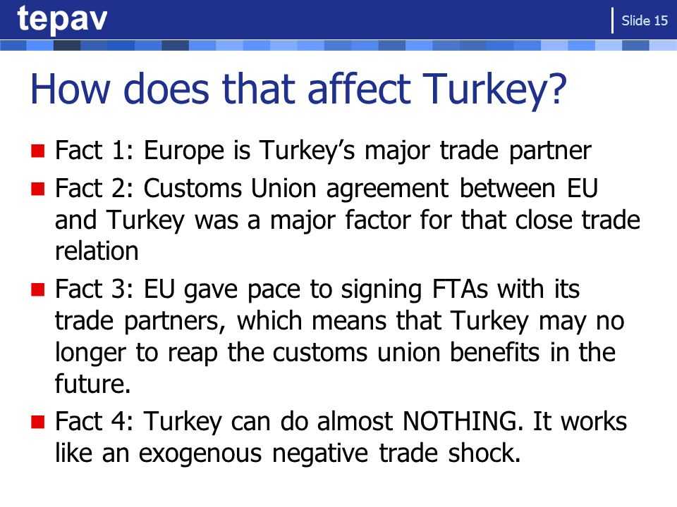How does that affect Turkey? Fact 1: Europe is Turkeys major trade partner Fact 2: Customs Union agreement between EU and Turkey was a major factor fo