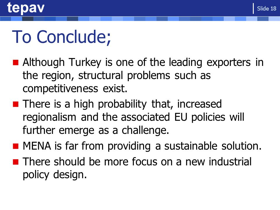 To Conclude; Although Turkey is one of the leading exporters in the region, structural problems such as competitiveness exist. There is a high probabi